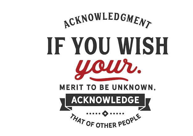If you wish your merit to be unknown, acknowledge that of other people, lettering