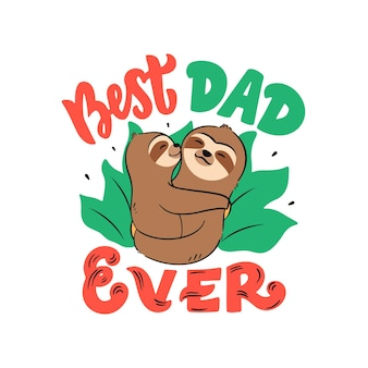 The   illustration of father and baby sloths with lettering phrase - best dad ever. the cartoonish animals are hugging.