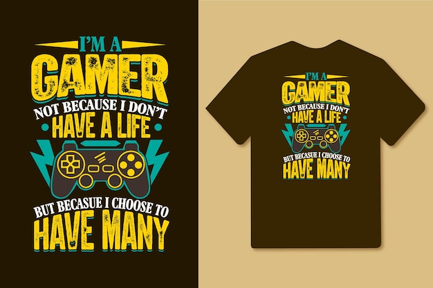 Im a gamer not because i dont have a life because i choose to have many gamer t shirt
