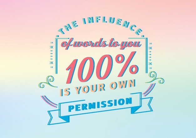 The influence of words to you 100% is your own permission