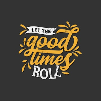Inspirational typography quotes: let the good times roll