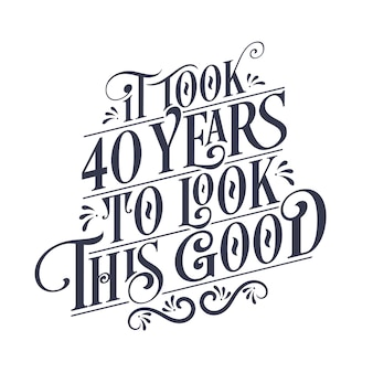 It took 40 years to look this good - 40 years birthday and 40 years anniversary celebration with beautiful calligraphic lettering design.