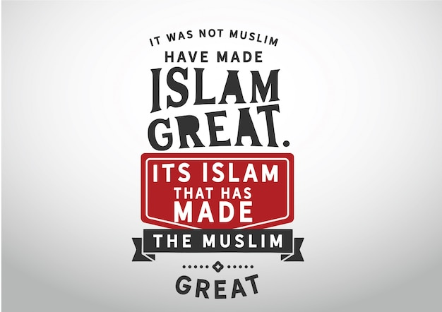It was not muslim who have made islam great.