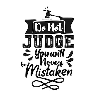 Do not judge you will never mistaken