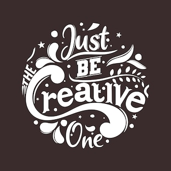 Just be the creative one. motivational quote