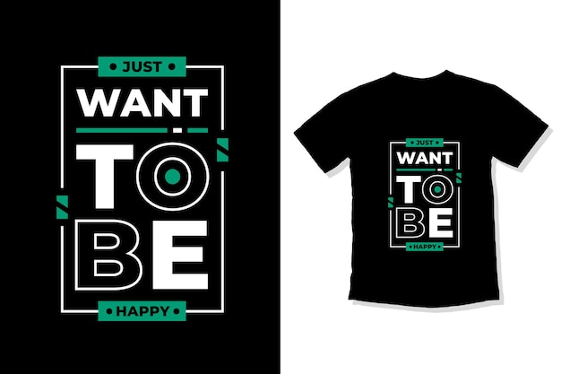 Just want to be happy modern inspirational quotes t shirt design