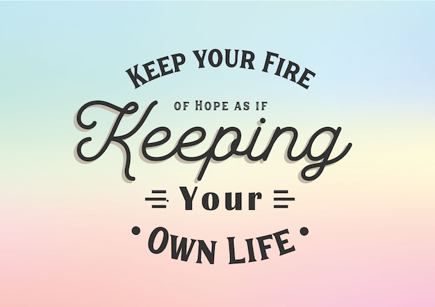 Keep your fire of hope as if keeping your own life lettering
