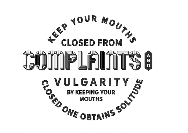 Keep your mouths closed from complaints and vulgarity