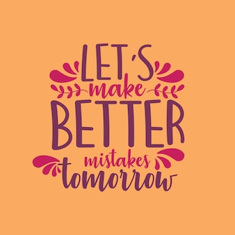 Let's make better mistakes tomorrow