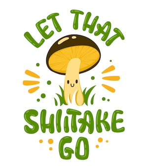 Let that shiitake go. hand lettering mushroom themed quote with cute fungi cartoon character.
