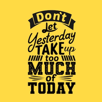Do not let yesterday take too much of today