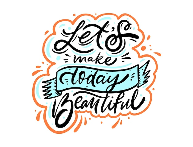 Lets make today beautiful. colorful lettering phrase. modern calligraphy.
