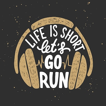 Life is short let's go run with headphones.