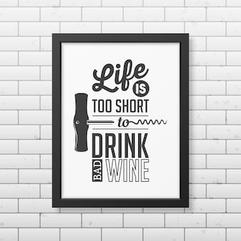 인생은 너무 짧아서 나쁜 와인을 마실 수 없습니다-벽돌 벽에 사실적인 검은 사각형 프레임에 타이포그래피를 인용하십시오