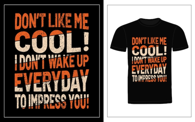 Don't like me cool i don't wake up everyday to impress you typography t-shirt design