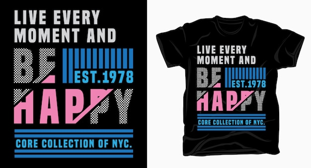 Live every moment and be happy modern typography design for t shirt