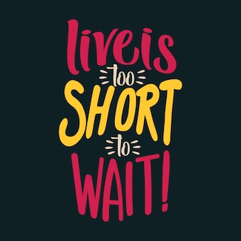 Live is too short to wait!