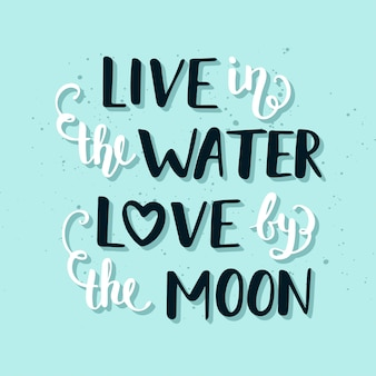 Live in the water love by the moon lettering.