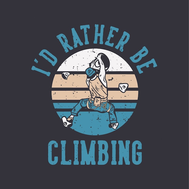 Logo design i'd rather be climbing with rock climber man climbing wall vintage illustration