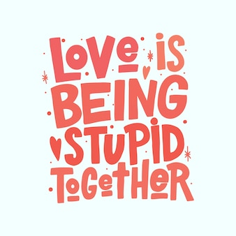 Love is being stupid together lettering