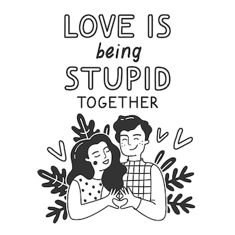 Love is being stupid together.
