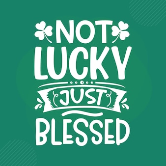 Not lucky just blessed st patricks day quote premium vector