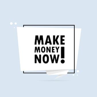 지금 돈을 버십시오. 종이 접기 스타일 연설 거품 배너입니다. 텍스트가 있는 포스터는 지금 돈을 버십시오. 스티커 디자인 템플릿입니다.