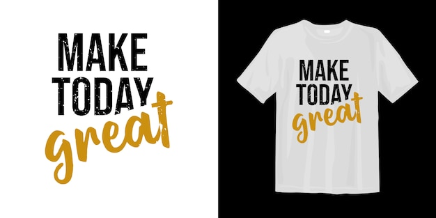 Make today great. t-shirt design quotes