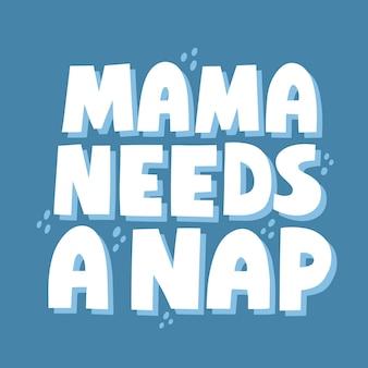 엄마는 낮잠 견적이 필요합니다. 카드, 티셔츠, 소셜 미디어를 위한 손으로 그린 벡터 레터링. 재미있는 모성 개념.