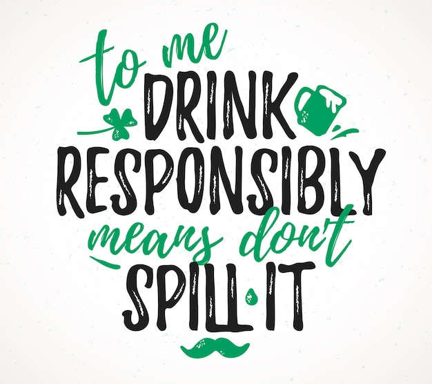 To me drink responsibly means don't spill it funny lettering