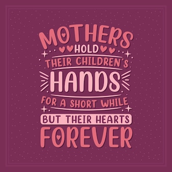 Mothers hold their children's hands for a short while but their hearts forever. mothers day lettering design.