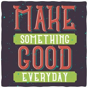 동기 부여 글자 : 매일 좋은 것을 만드십시오. 감동적인 견적 디자인.