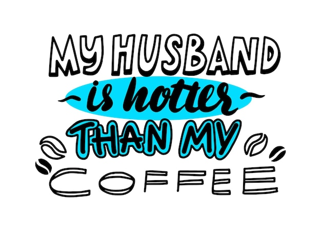 My husband is hotter than coffee hand written lettering or typography, font with beans graphic elements, t-shirt print