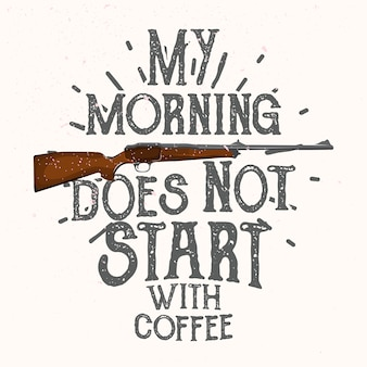 My morning does not start with coffee. hunting quote.