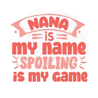 Nana is my name spoiling is my game lettering premium vector design