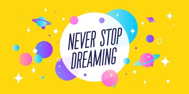 꿈꾸는 것을 멈추지 마십시오. 동기 부여 연설 거품
