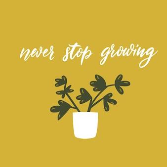 성장을 멈추지 마십시오. 긍정적인 동기 부여 견적. 글자와 귀여운 화분 벡터 낙서 illustation입니다. 재미 있는 인사말 카드 디자인.