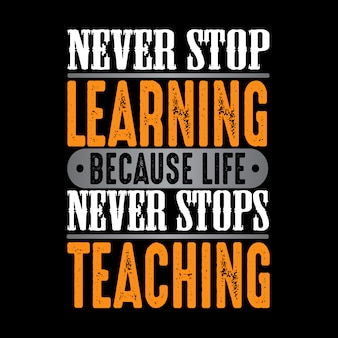 Never stop learning because life never stops