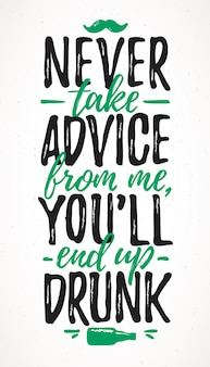 Never take advice from me, you'll end up drunk funny lettering