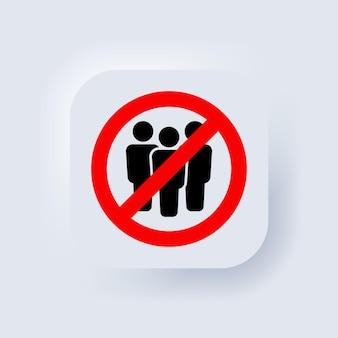 군중이 없습니다. 검역 금지 표지판. 금지 기호에 있는 사람들의 그룹입니다. 사람을 모으는 것을 금지합니다. 군중 아이콘을 중지합니다. 벡터. 공개 액세스 제한. 뉴모픽 ui ux. 뉴모피즘. 벡터