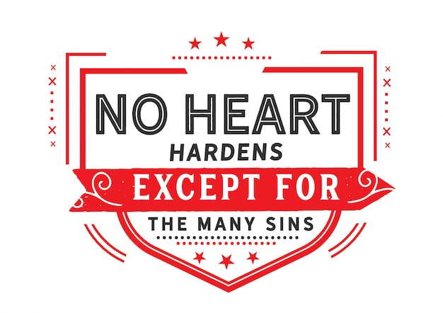 No heart hardens except for the many sins