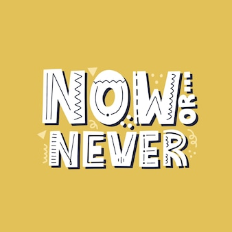 Now or never quote. hand drawn motivationsl vector lettering for t shirt, banner.