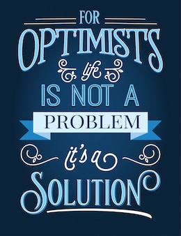 For optimists life is not a problem, it's a solution.  inspirational quote.
