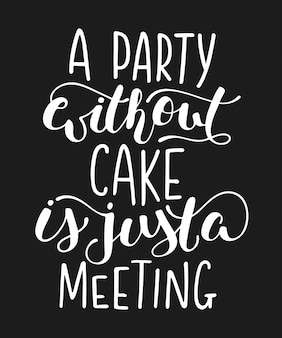 A party without cake is just a meeting, lettering.