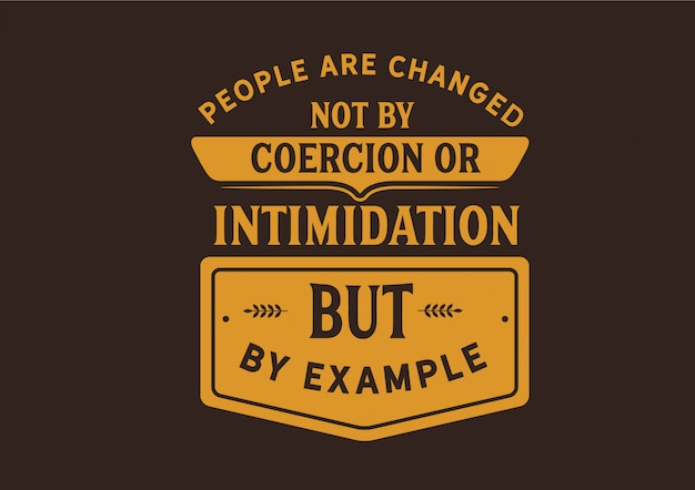 People are changed not by coercion
