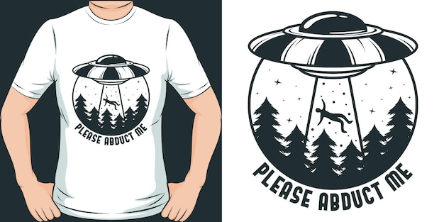 Please abduct me unique and trendy ufo design for t shirt or merchandise