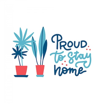 Proud to stay home - lettering quote. cute illustration with a home plants in pots.