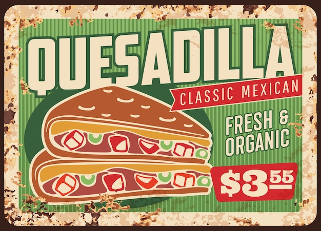 Quesadilla rusty metal sign board of  mexican fast food restaurant. vector corn tortilla snack filled with spicy chilli pepper, cheese, beans and chicken meat, avocado guacamole and salsa sauces