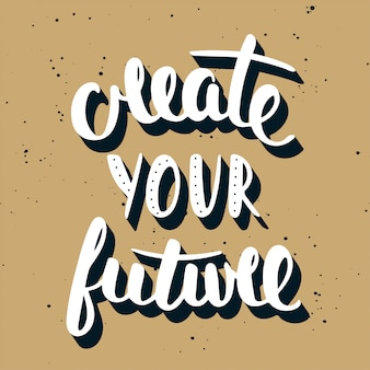 Quote create your future. handwritten lettering.