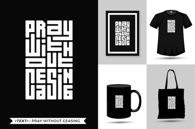 Quote inspiration tshirt pray without ceasing for print. modern typography lettering vertical design template fashion. clothes. poster. tote bag. mug and merchandise